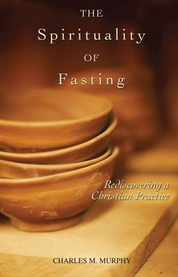 The Spirituality of Fasting: Rediscovering a Christian Practice (Paperback)