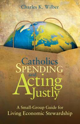 Catholics Spending Faithfully: A Small Group Guide for Living Economic Stewardship (Paperback)