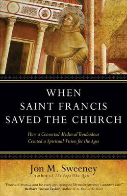 When Saint Francis Saved the Church: How a Converted Medieval Troubadour Created a Spiritual Vision for the Ages (Hardback)