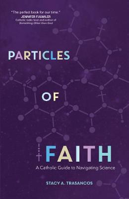 Particles of Faith: A Catholic Guide to Navigating Science (Paperback)