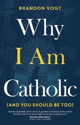 Why I Am Catholic (and You Should Be Too) (Hardback)