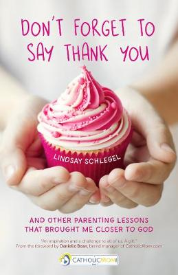 Don't Forget to Say Thank You: And Other Parenting Lessons That Brought Me Closer to God - A CatholicMom.com Book (Paperback)