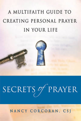 Secrets of Prayer: A Multifaith Guide to Creating Personal Prayer in Your Life (Paperback)
