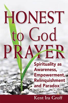 Honest to God Prayer: Spirituality as Awareness, Empowerment, Relinquishment and Paradox (Paperback)