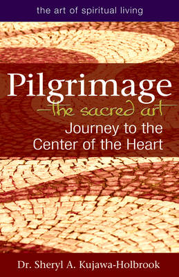 Pilgrimage - the Sacred Art: Journey to the Center of the Heart (Paperback)