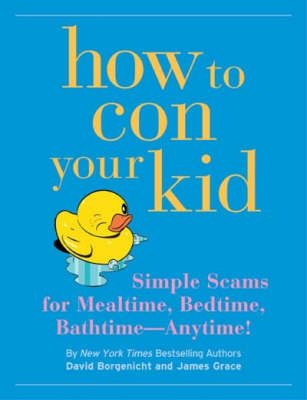How to Con Your Kid: Simple Scams for Mealtime, Bedtime, Bathtime - Anytime! (Paperback)