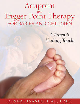 Acupoint and Trigger Point Therapy for Babies and Children: A Parent's Healing Touch (Paperback)
