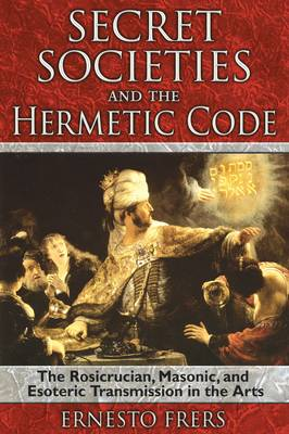 Secret Societies and the Hermetic Code: The Rosicrucian, Masonic, and Esoteric Transmission in the Arts (Paperback)