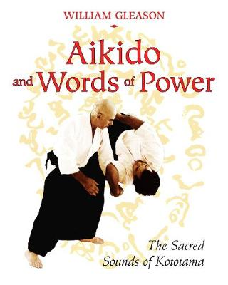 Aikido and Words of Power: The Sacred Sounds of Kototama (Paperback)
