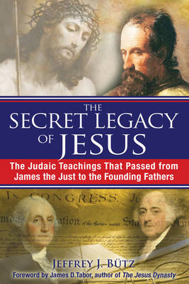 The Secret Legacy of Jesus: The Judaic Teachings That Passed from James the Just to the Founding Fathers (Paperback)