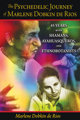The Psychedelic Journey of Marlene Dobkin De Rios: 45 Years with Shamans, Ayahuasqueros, and Ethnobotanists (Paperback)