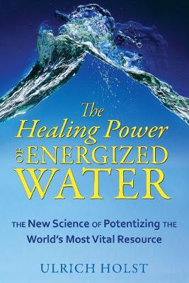 The Healing Power of Energised Water: The New Science of Potentizing the World's Most Vital Resource (Paperback)
