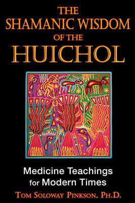 Shamanic Wisdom of the Huichol: Medicine Teachings for Modern Times (Paperback)