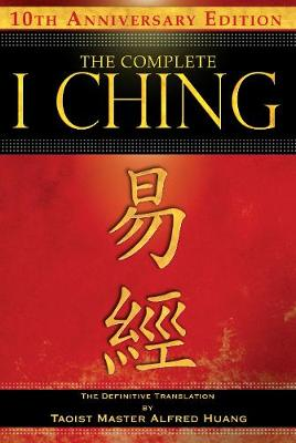 The Complete I Ching - 10th Anniversary Edition: The Definitive Translation by Taoist Master Alfred Huang (Paperback)
