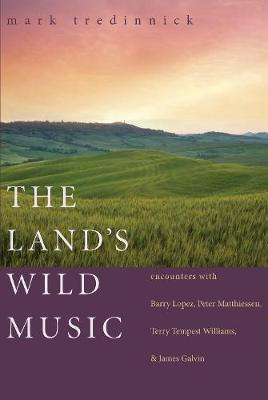 The Land's Wild Music: Encounters with Barry Lopez, Peter Matthiessen, Terry Tempest William, and James Galvin (Paperback)