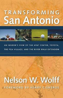Transforming San Antonio: An Insider's View to the AT&T Arena, Toyota, the PGA Village, and the Riverwalk Extension (Hardback)
