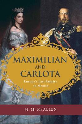 Maximilian and Carlota: Europe's Last Empire in Mexico (Hardback)
