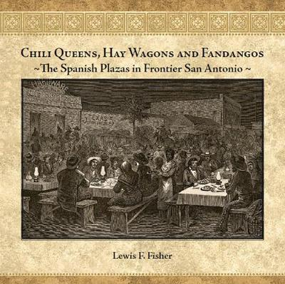 Chili Queens, Hay Wagons and Fandangos: The Spanish Plazas in Frontier San Antonio (Hardback)