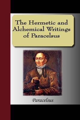 The Hermetic and Alchemical Writings of Paracelsus (Hardback)