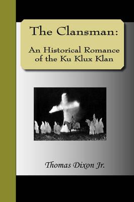 The Clansman: An Historical Romance of the Ku Klux Klan (Hardback)
