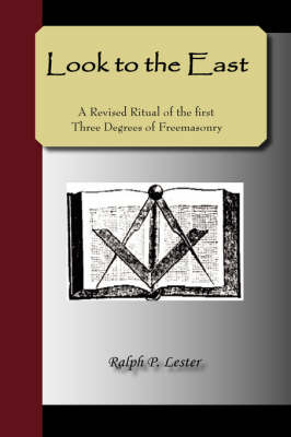 Look to the East - A Revised Ritual of the First Three Degrees of Freemasonry (Hardback)