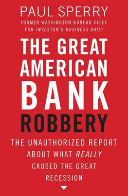 The Great American Bank Robbery: The Unauthorized Report About What Really Caused the Great Recession (Paperback)
