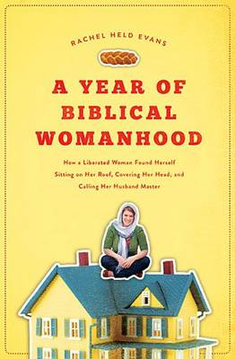 A Year of Biblical Womanhood: How a Liberated Woman Found Herself Sitting on Her Roof, Covering Her Head, and Calling Her Husband 'Master' (Paperback)