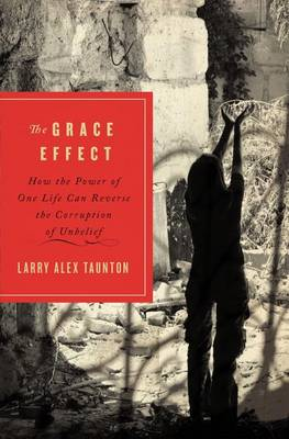 The Grace Effect: How the Power of One Life Can Reverse the Corruption of Unbelief (Paperback)