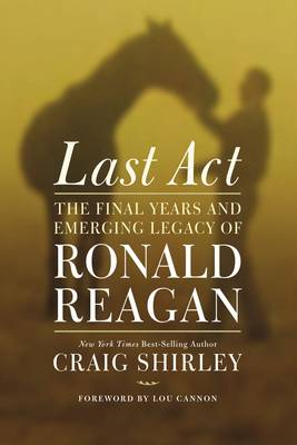 Last Act: The Final Years and Emerging Legacy of Ronald Reagan (Hardback)
