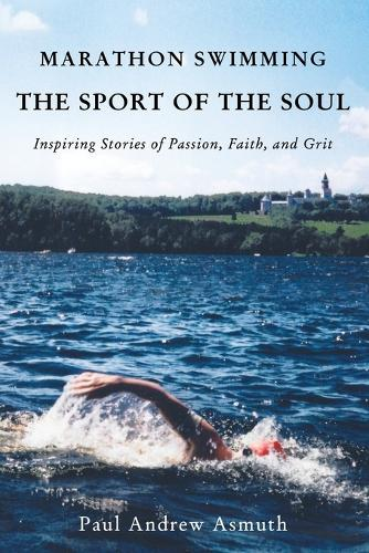Marathon Swimming The Sport of the Soul: Inspiring Stories of Passion, Faith, and Grit (Paperback)