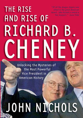 The Rise And Rise Of Richard B. Cheney: Unlocking the Mysteries of the Most Powerful Vice President in American History (Paperback)