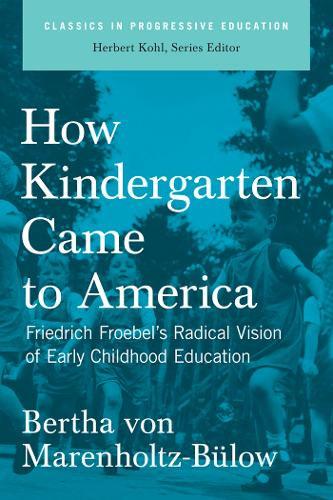 How Kindergarten Came To America: Friedrich Froebel's Radical Vision of Early Childhood Education (Paperback)
