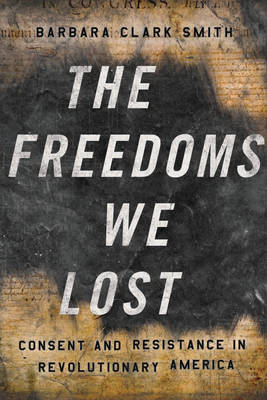 The Freedoms We Lost: Consent and Resistance in Revolutionary America (Hardback)