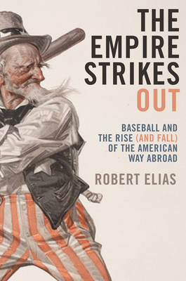 The Empire Strikes Out: Baseball and the Rise (and Fall) of the American Way Abroad (Hardback)