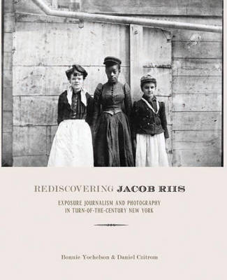 Rediscovering Jacob Riis: Exposure Journalism and Photography in Turn-of-the-Century New York (Hardback)