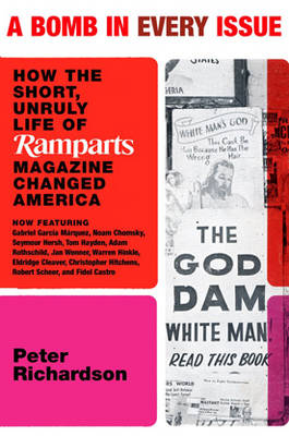 A Bomb In Every Issue: How the Short, Unruly Life of Ramparts Magazine Changed America (Hardback)