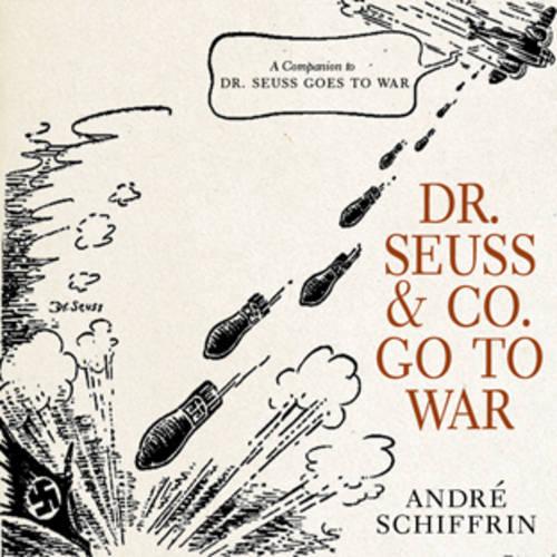 Dr Seuss & Co. Go To War: The World War II Editorial Cartoons of America's Leading Comic Artists (Hardback)