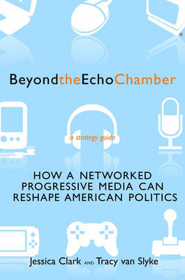 Beyond The Echo Chamber: How a Networked Progressive Media Can Reshape American Politics (Paperback)