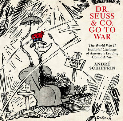 Dr Seuss & Co. Go To War: The World War II Editorial Cartoons of America's Leading Comic Artists (Paperback)