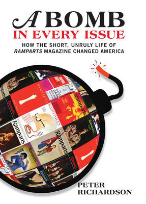 A Bomb In Every Issue: How the Short, Unruly Life of Ramparts Magazine Changed America (Paperback)