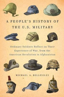 A People's History Of The U.s. Military: Common Soliders Reflect on Their Experience of War, from the American Revolution to Afghanistan (Hardback)