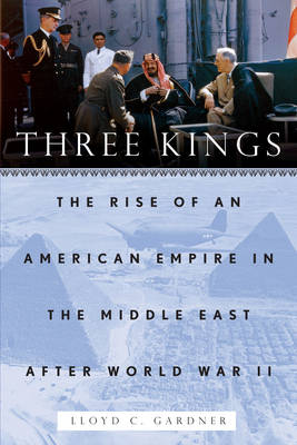 Three Kings: The Rise of an American Empire in the Middle East After World War II (Paperback)