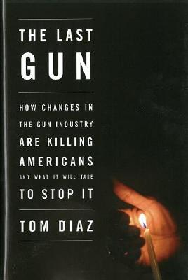 The Last Gun: Changes in the Gun Industry are Killing Americans and What It Will Take to Stop It (Hardback)