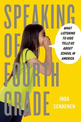 Speaking Of Fourth Grade: What Listening to Kids Tells Us About School in America (Hardback)