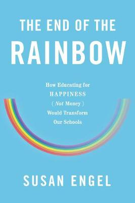The End Of The Rainbow: How Educating for Happiness - Not Money - Would Transform Our Schools (Hardback)