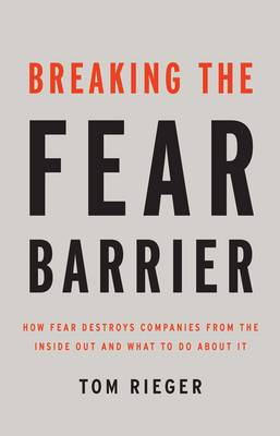 Breaking the Fear Barrier: How Fear Destroys Companies From the Inside Out and What to Do About It (Hardback)