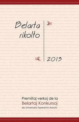Belarta Rikolto 2013: Premiitaj Verkoj de La Belartaj Konkursoj de Universala Esperanto-Asocio (Paperback)