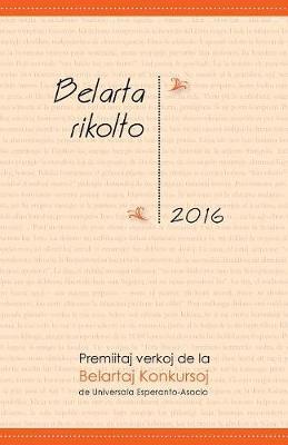 Belarta Rikolto 2016: Premiitaj Verkoj de la Belartaj Konkursoj de Universala Esperanto-Asocio (Paperback)