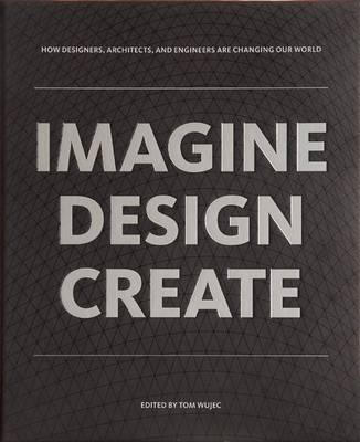 IMAGINE DESIGN CREATE: How Designers, Architects, and Engineers Are Changing Our World (Paperback)