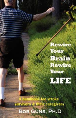Rewire Your Brain, Rewire Your Life: A Handbook for Stroke Survivors & Their Caregivers (Paperback)